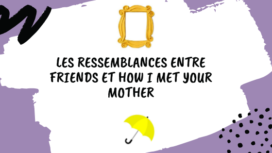 Friends et How I met your mother, les ressemblances